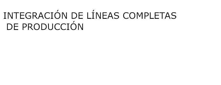 INTEGRACIÓN DE LÍNEAS COMPLETAS DE PRODUCCIÓN
